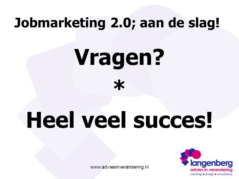 www.adviesinverandering.nl Jobmarketing 2.0; aan de slag! Vragen? * Heel veel succes!