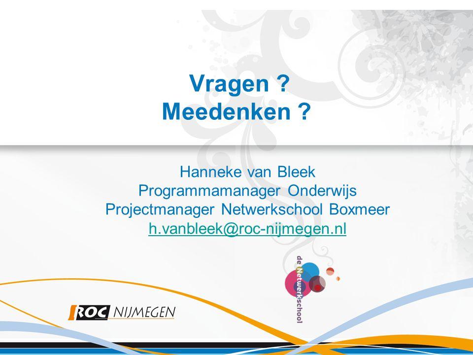 Vragen ? Meedenken ? Hanneke van Bleek Programmamanager Onderwijs Projectmanager Netwerkschool Boxmeer h.vanbleek@roc-nijmegen.nl