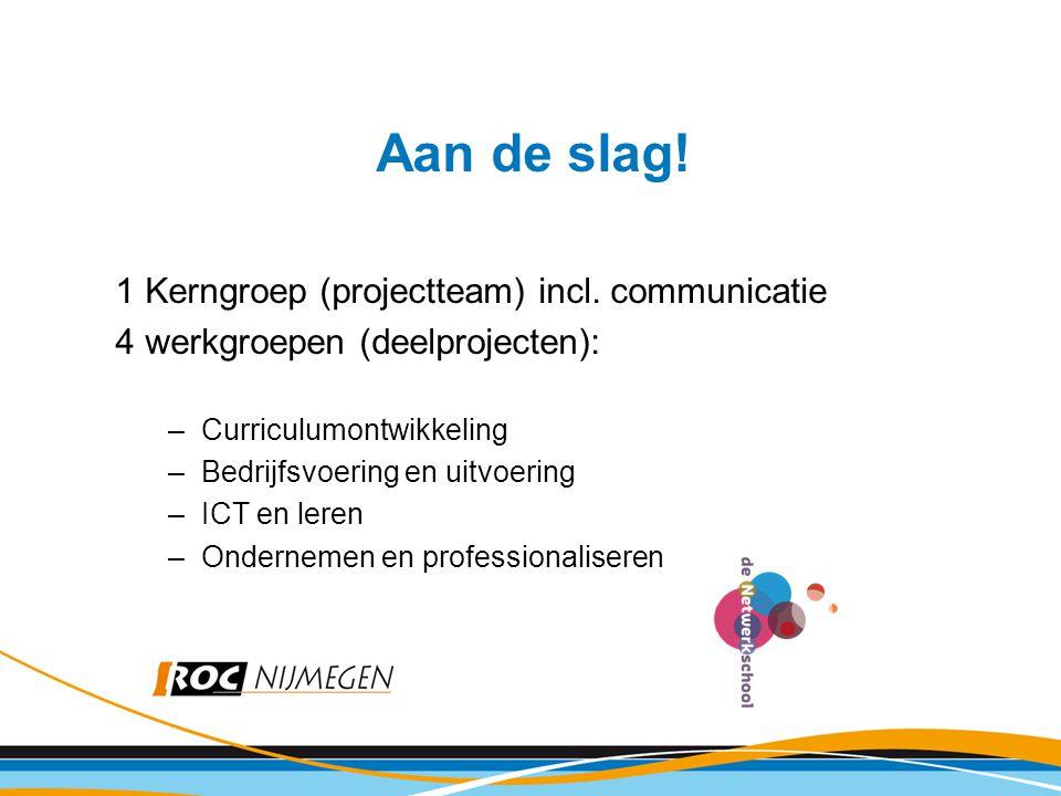 Aan de slag! 1 Kerngroep (projectteam) incl. communicatie 4 werkgroepen (deelprojecten): –Curriculumontwikkeling –Bedrijfsvoering en uitvoering –ICT e