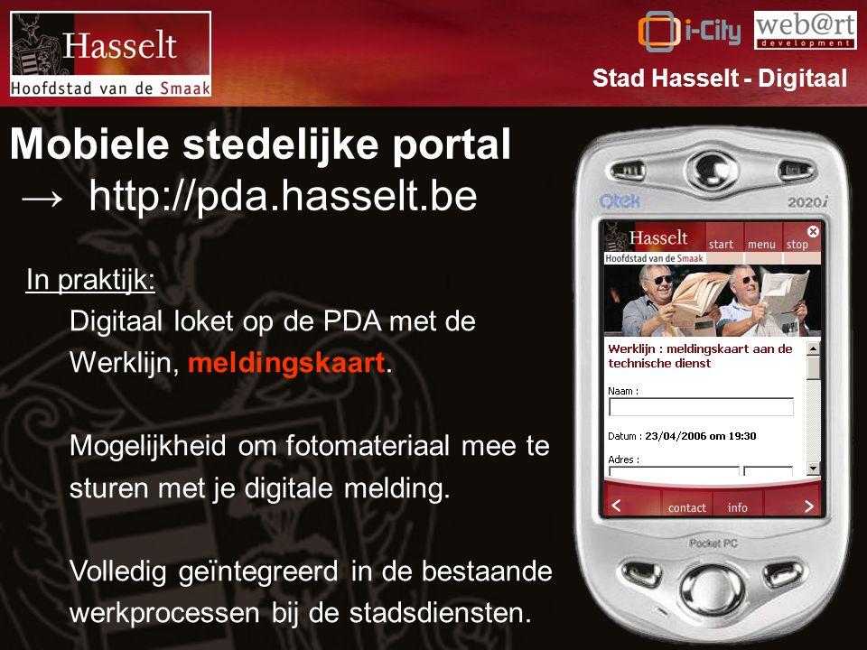 Mobiele stedelijke portal → http://pda.hasselt.be Stad Hasselt - Digitaal In praktijk: Digitaal loket op de PDA met de Werklijn, meldingskaart.