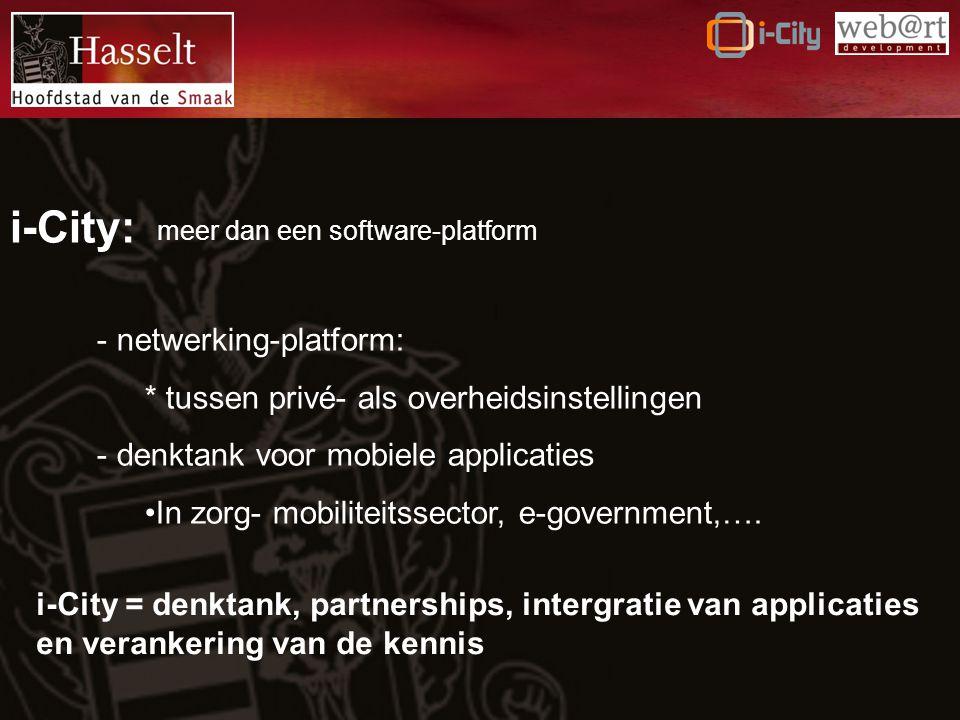 i-City: meer dan een software-platform - netwerking-platform: * tussen privé- als overheidsinstellingen - denktank voor mobiele applicaties In zorg- mobiliteitssector, e-government,….