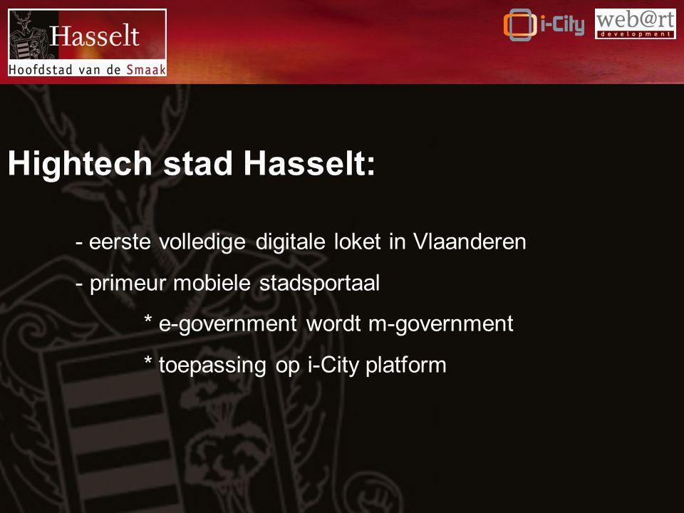 Hightech stad Hasselt: - eerste volledige digitale loket in Vlaanderen - primeur mobiele stadsportaal * e-government wordt m-government * toepassing op i-City platform