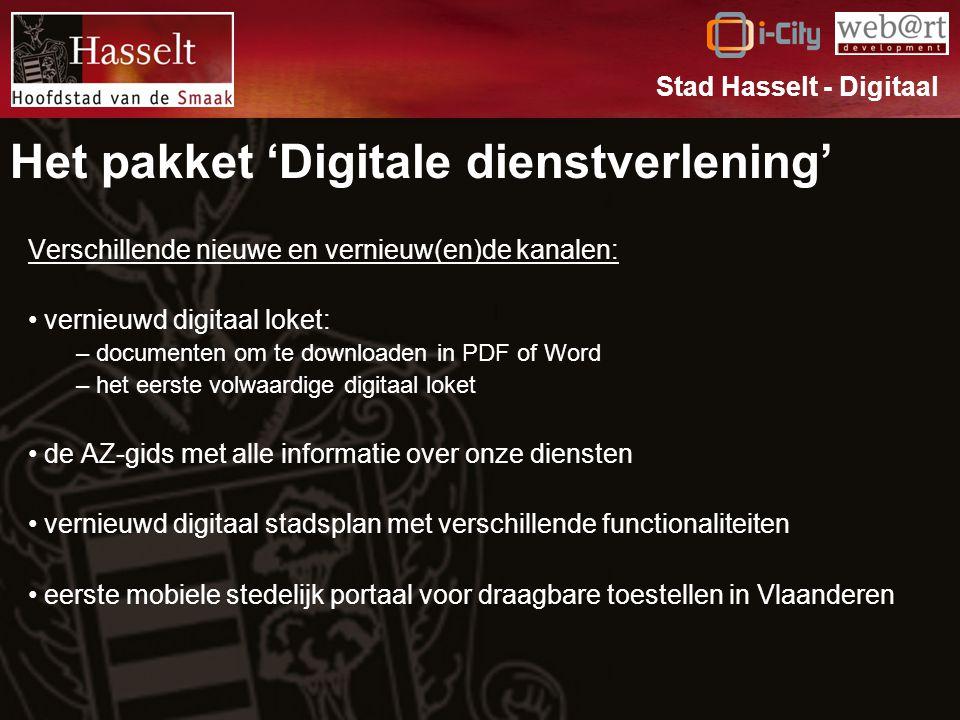 Het pakket 'Digitale dienstverlening' Verschillende nieuwe en vernieuw(en)de kanalen: vernieuwd digitaal loket: – documenten om te downloaden in PDF of Word – het eerste volwaardige digitaal loket de AZ-gids met alle informatie over onze diensten vernieuwd digitaal stadsplan met verschillende functionaliteiten eerste mobiele stedelijk portaal voor draagbare toestellen in Vlaanderen Stad Hasselt - Digitaal