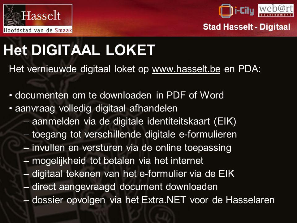 Het DIGITAAL LOKET Het vernieuwde digitaal loket op www.hasselt.be en PDA: documenten om te downloaden in PDF of Word aanvraag volledig digitaal afhandelen – aanmelden via de digitale identiteitskaart (EIK) – toegang tot verschillende digitale e-formulieren – invullen en versturen via de online toepassing – mogelijkheid tot betalen via het internet – digitaal tekenen van het e-formulier via de EIK – direct aangevraagd document downloaden – dossier opvolgen via het Extra.NET voor de Hasselaren Stad Hasselt - Digitaal