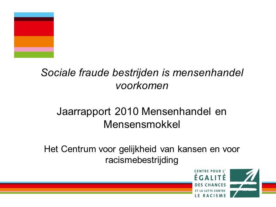 Sociale fraude bestrijden is mensenhandel voorkomen Jaarrapport 2010 Mensenhandel en Mensensmokkel Het Centrum voor gelijkheid van kansen en voor racismebestrijding