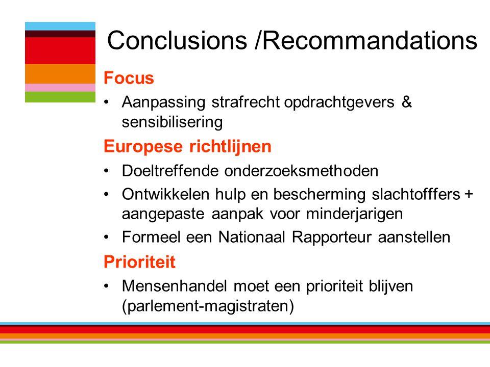 Conclusions /Recommandations Focus Aanpassing strafrecht opdrachtgevers & sensibilisering Europese richtlijnen Doeltreffende onderzoeksmethoden Ontwikkelen hulp en bescherming slachtofffers + aangepaste aanpak voor minderjarigen Formeel een Nationaal Rapporteur aanstellen Prioriteit Mensenhandel moet een prioriteit blijven (parlement-magistraten)