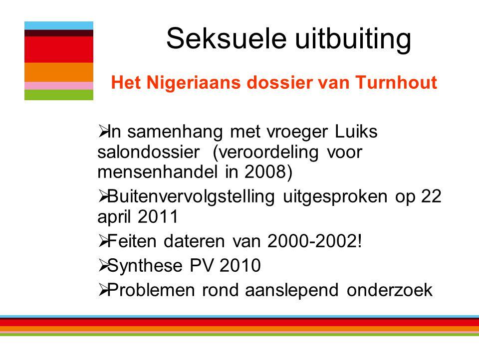 Seksuele uitbuiting Het Nigeriaans dossier van Turnhout  In samenhang met vroeger Luiks salondossier (veroordeling voor mensenhandel in 2008)  Buitenvervolgstelling uitgesproken op 22 april 2011  Feiten dateren van 2000-2002.