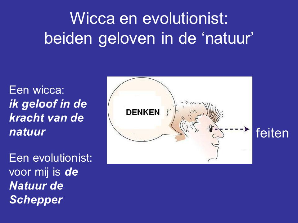 Wicca en evolutionist: beiden geloven in de 'natuur' feiten Een wicca: ik geloof in de kracht van de natuur Een evolutionist: voor mij is de Natuur de Schepper