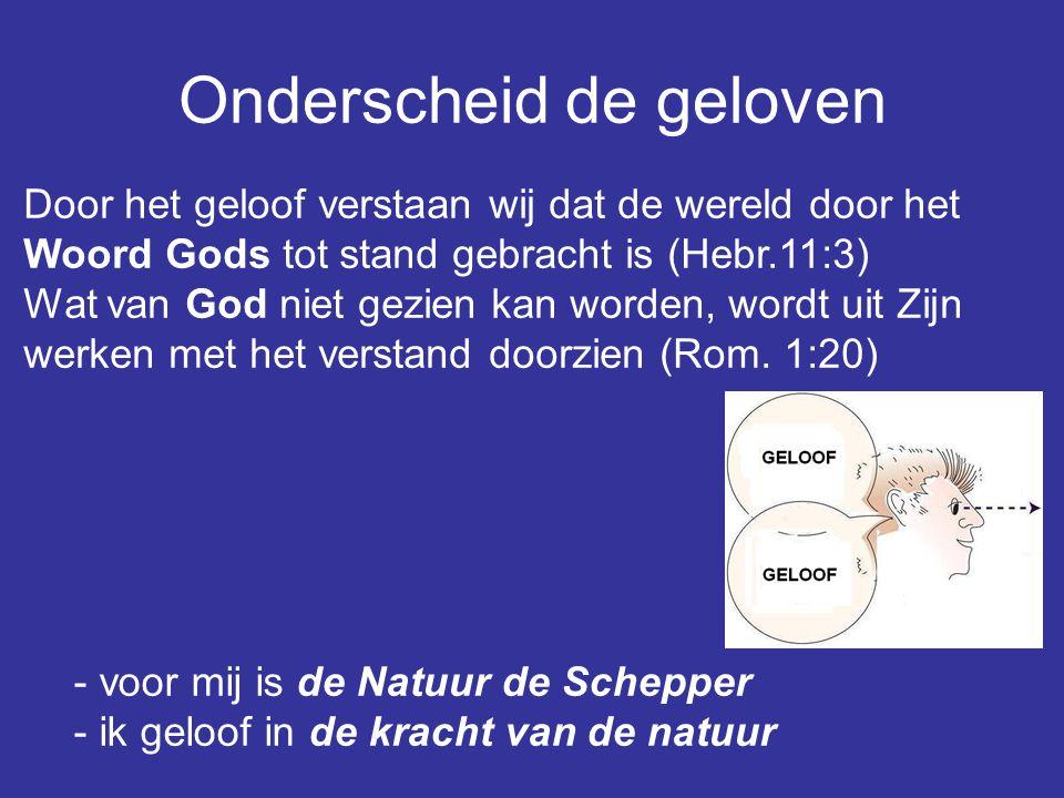 Onderscheid de geloven Door het geloof verstaan wij dat de wereld door het Woord Gods tot stand gebracht is (Hebr.11:3) Wat van God niet gezien kan worden, wordt uit Zijn werken met het verstand doorzien (Rom.