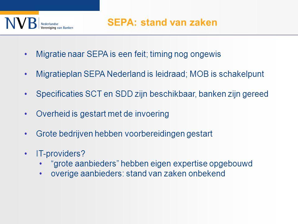 SEPA: stand van zaken Migratie naar SEPA is een feit; timing nog ongewis Migratieplan SEPA Nederland is leidraad; MOB is schakelpunt Specificaties SCT en SDD zijn beschikbaar, banken zijn gereed Overheid is gestart met de invoering Grote bedrijven hebben voorbereidingen gestart IT-providers.