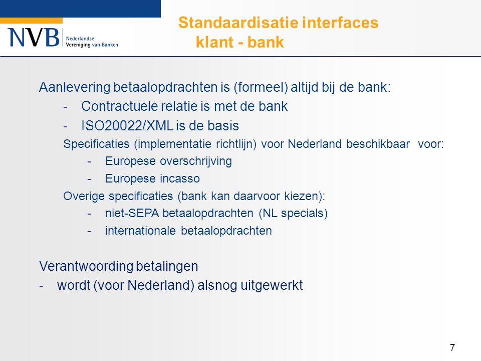 7 Standaardisatie interfaces klant - bank Aanlevering betaalopdrachten is (formeel) altijd bij de bank: -Contractuele relatie is met de bank -ISO20022/XML is de basis Specificaties (implementatie richtlijn) voor Nederland beschikbaar voor: -Europese overschrijving -Europese incasso Overige specificaties (bank kan daarvoor kiezen): -niet-SEPA betaalopdrachten (NL specials) -internationale betaalopdrachten Verantwoording betalingen -wordt (voor Nederland) alsnog uitgewerkt