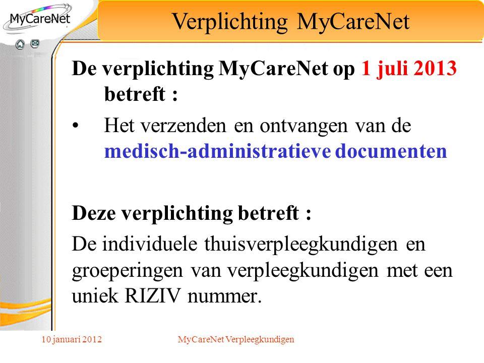 10 januari 2012 De verplichting MyCareNet op 1 juli 2013 betreft : Het verzenden en ontvangen van de medisch-administratieve documenten Deze verplicht