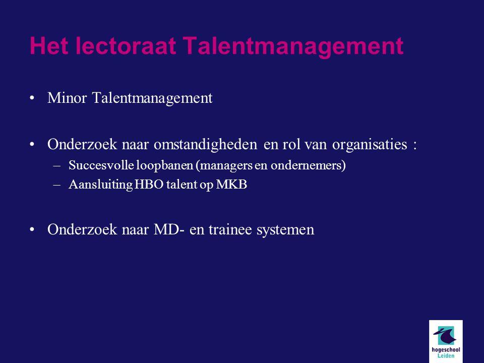 Het lectoraat Talentmanagement Minor Talentmanagement Onderzoek naar omstandigheden en rol van organisaties : –Succesvolle loopbanen (managers en ondernemers) –Aansluiting HBO talent op MKB Onderzoek naar MD- en trainee systemen