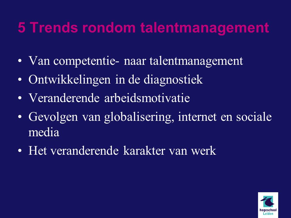 5 Trends rondom talentmanagement Van competentie- naar talentmanagement Ontwikkelingen in de diagnostiek Veranderende arbeidsmotivatie Gevolgen van globalisering, internet en sociale media Het veranderende karakter van werk