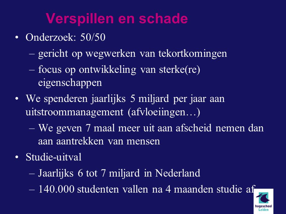 Verspillen en schade Onderzoek: 50/50 –gericht op wegwerken van tekortkomingen –focus op ontwikkeling van sterke(re) eigenschappen We spenderen jaarlijks 5 miljard per jaar aan uitstroommanagement (afvloeiingen…) –We geven 7 maal meer uit aan afscheid nemen dan aan aantrekken van mensen Studie-uitval –Jaarlijks 6 tot 7 miljard in Nederland –140.000 studenten vallen na 4 maanden studie af.