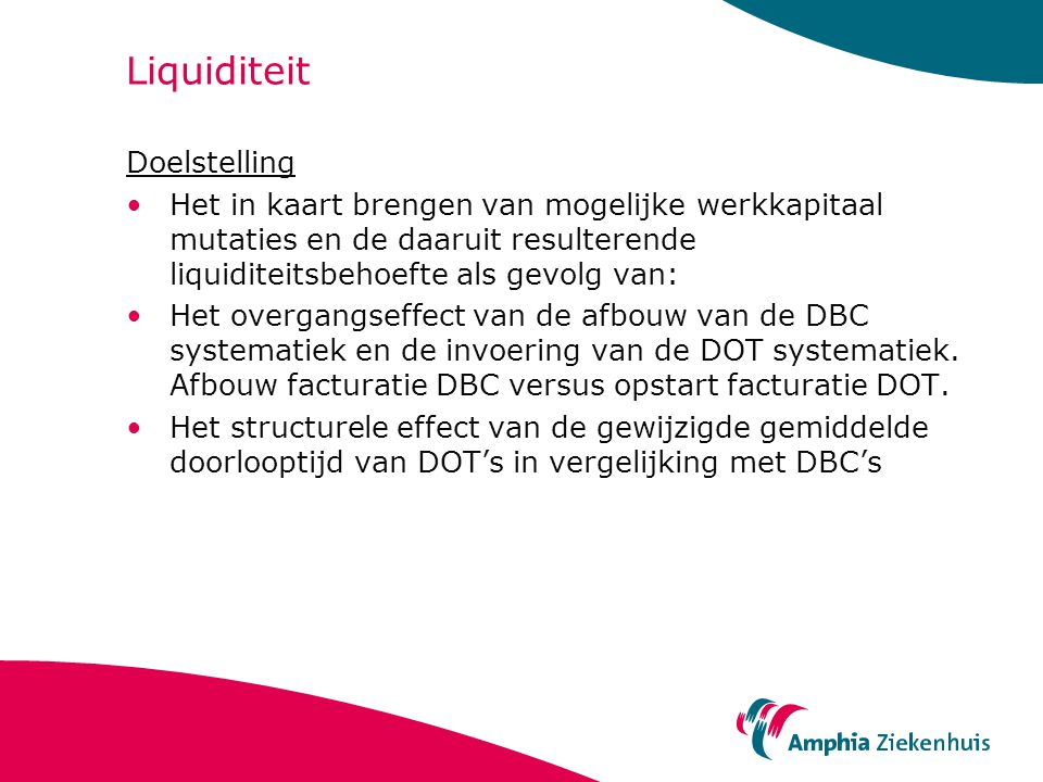 Liquiditeit Doelstelling Het in kaart brengen van mogelijke werkkapitaal mutaties en de daaruit resulterende liquiditeitsbehoefte als gevolg van: Het overgangseffect van de afbouw van de DBC systematiek en de invoering van de DOT systematiek.