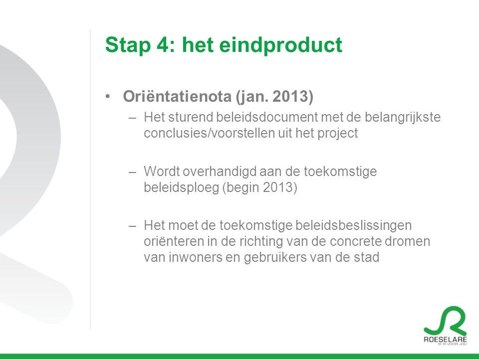 Stap 4: het eindproduct Oriëntatienota (jan. 2013) –Het sturend beleidsdocument met de belangrijkste conclusies/voorstellen uit het project –Wordt ove
