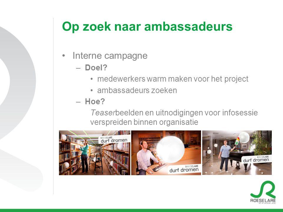 Op zoek naar ambassadeurs Interne campagne –Doel? medewerkers warm maken voor het project ambassadeurs zoeken –Hoe? Teaserbeelden en uitnodigingen voo