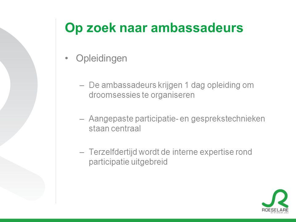 Op zoek naar ambassadeurs Opleidingen –De ambassadeurs krijgen 1 dag opleiding om droomsessies te organiseren –Aangepaste participatie- en gesprekstechnieken staan centraal –Terzelfdertijd wordt de interne expertise rond participatie uitgebreid