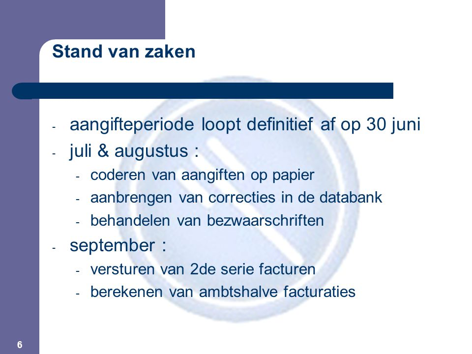 6 Stand van zaken - aangifteperiode loopt definitief af op 30 juni - juli & augustus : - coderen van aangiften op papier - aanbrengen van correcties i