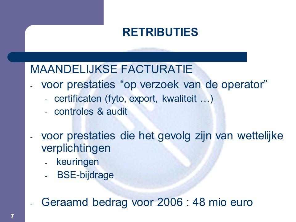 8 RETRIBUTIES STAND VAN ZAKEN - keuringen : volgen normaal verloop (geraamd bedrag voor 2006 = 23,8 mio) - BSE-bijdragen : idem (geraamd bedrag voor 2006 = 3,85 mio) - Certificeringen : eerste facturen verstuurd eind mei (geraamd bedrag voor 2006 = 8 mio) - Wettelijk voorziene controles & non-conformiteiten : idem ( geraamd bedrag voor 2006 : 8 mio) - Controles op aanvraag : idem (geraamd bedrag voor 2006 = 1,66 mio) - Residuen via Beltrace : vanaf september (geraamd bedrag voor 2006 = 2,6 mio).