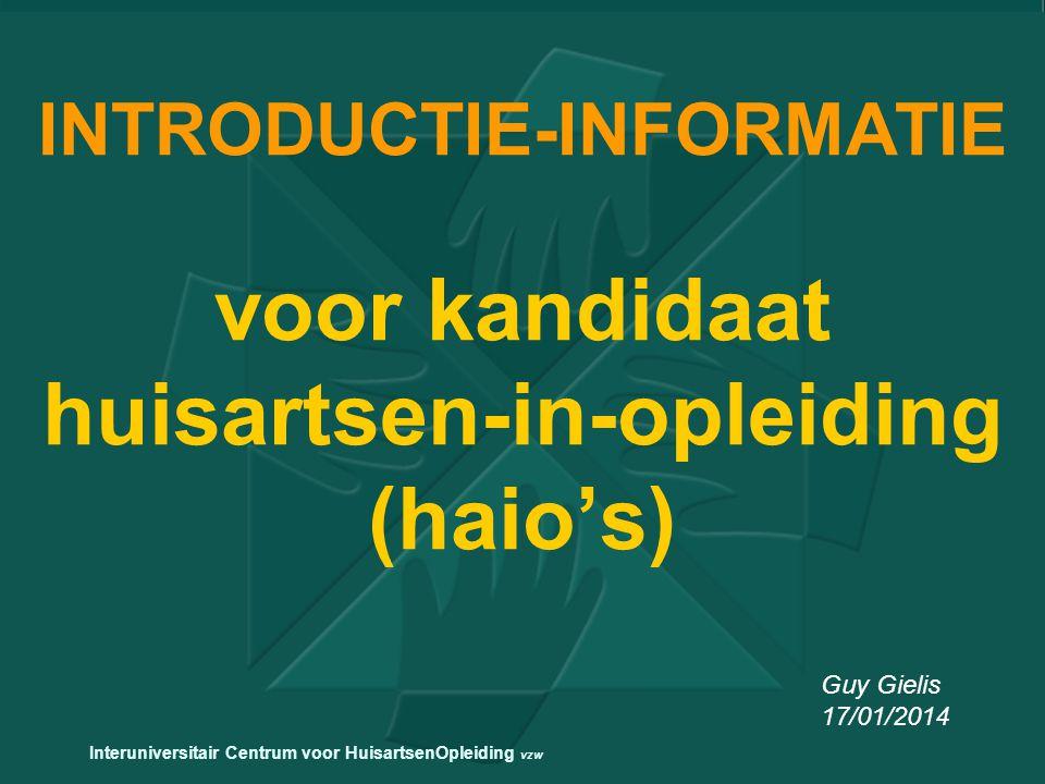 INTRODUCTIE-INFORMATIE voor kandidaat huisartsen-in-opleiding (haio's) Guy Gielis 17/01/2014 Interuniversitair Centrum voor HuisartsenOpleiding vzw