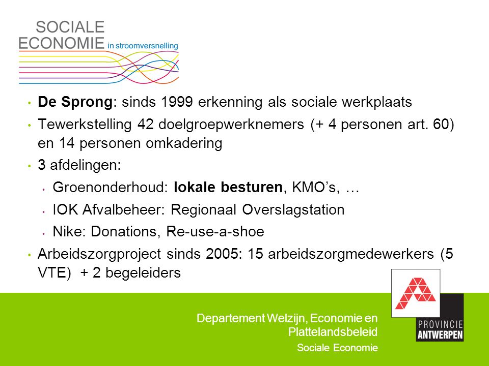 Departement Welzijn, Economie en Plattelandsbeleid Sociale Economie De Sprong: sinds 1999 erkenning als sociale werkplaats Tewerkstelling 42 doelgroep