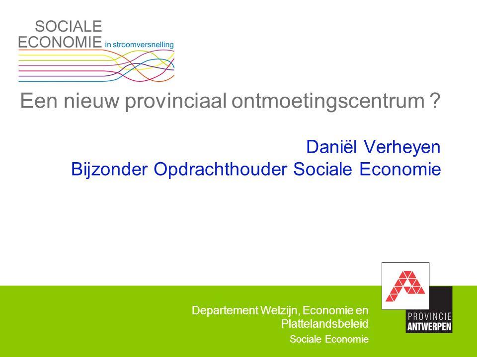 Departement Welzijn, Economie en Plattelandsbeleid Sociale Economie Een nieuw provinciaal ontmoetingscentrum ? Daniël Verheyen Bijzonder Opdrachthoude