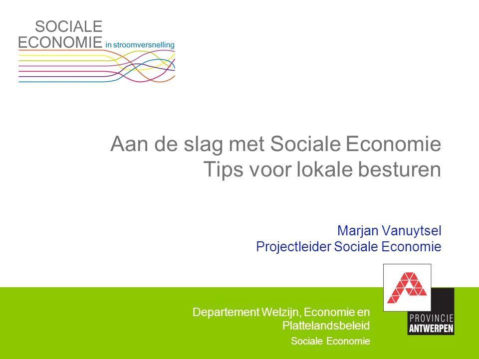 Departement Welzijn, Economie en Plattelandsbeleid Sociale Economie Aan de slag met Sociale Economie Tips voor lokale besturen Marjan Vanuytsel Projec