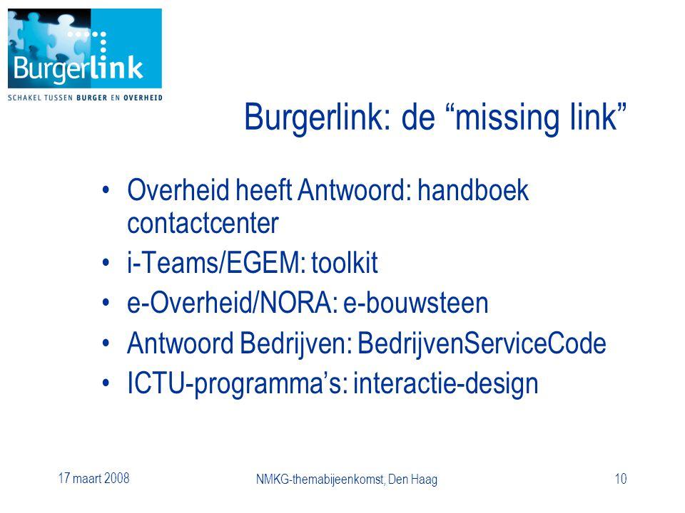 17 maart 2008 NMKG-themabijeenkomst, Den Haag10 Burgerlink: de missing link Overheid heeft Antwoord: handboek contactcenter i-Teams/EGEM: toolkit e-Overheid/NORA: e-bouwsteen Antwoord Bedrijven: BedrijvenServiceCode ICTU-programma's: interactie-design