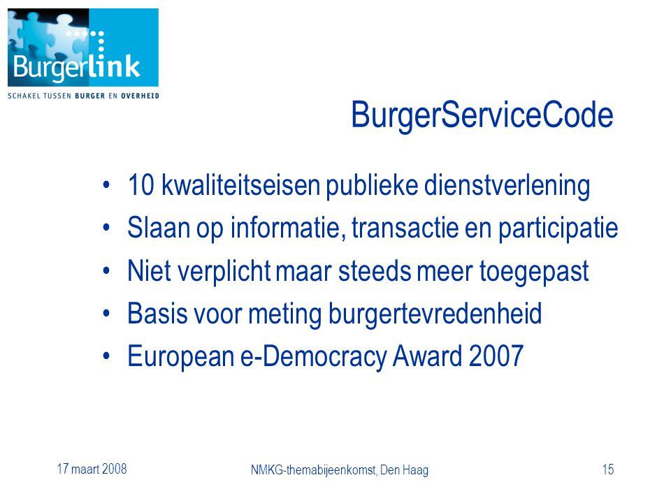 17 maart 2008 NMKG-themabijeenkomst, Den Haag15 BurgerServiceCode 10 kwaliteitseisen publieke dienstverlening Slaan op informatie, transactie en participatie Niet verplicht maar steeds meer toegepast Basis voor meting burgertevredenheid European e-Democracy Award 2007