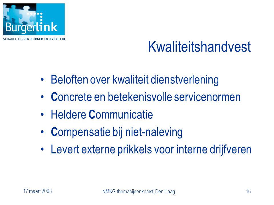 17 maart 2008 NMKG-themabijeenkomst, Den Haag16 Kwaliteitshandvest Beloften over kwaliteit dienstverlening C oncrete en betekenisvolle servicenormen Heldere C ommunicatie C ompensatie bij niet-naleving Levert externe prikkels voor interne drijfveren