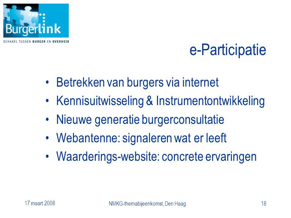 17 maart 2008 NMKG-themabijeenkomst, Den Haag18 e-Participatie Betrekken van burgers via internet Kennisuitwisseling & Instrumentontwikkeling Nieuwe generatie burgerconsultatie Webantenne: signaleren wat er leeft Waarderings-website: concrete ervaringen