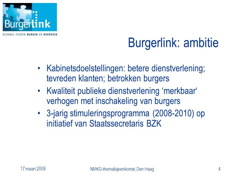 17 maart 2008 NMKG-themabijeenkomst, Den Haag4 Burgerlink: ambitie Kabinetsdoelstellingen: betere dienstverlening; tevreden klanten; betrokken burgers Kwaliteit publieke dienstverlening 'merkbaar' verhogen met inschakeling van burgers 3-jarig stimuleringsprogramma (2008-2010) op initiatief van Staatssecretaris BZK