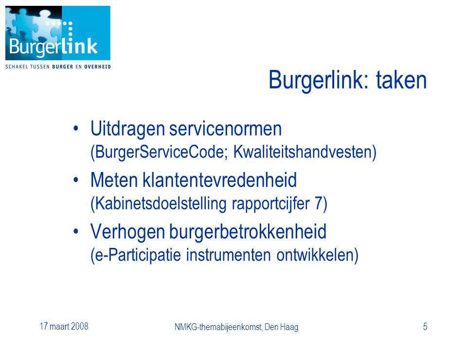 17 maart 2008 NMKG-themabijeenkomst, Den Haag5 Burgerlink: taken Uitdragen servicenormen (BurgerServiceCode; Kwaliteitshandvesten) Meten klantentevredenheid (Kabinetsdoelstelling rapportcijfer 7) Verhogen burgerbetrokkenheid (e-Participatie instrumenten ontwikkelen)