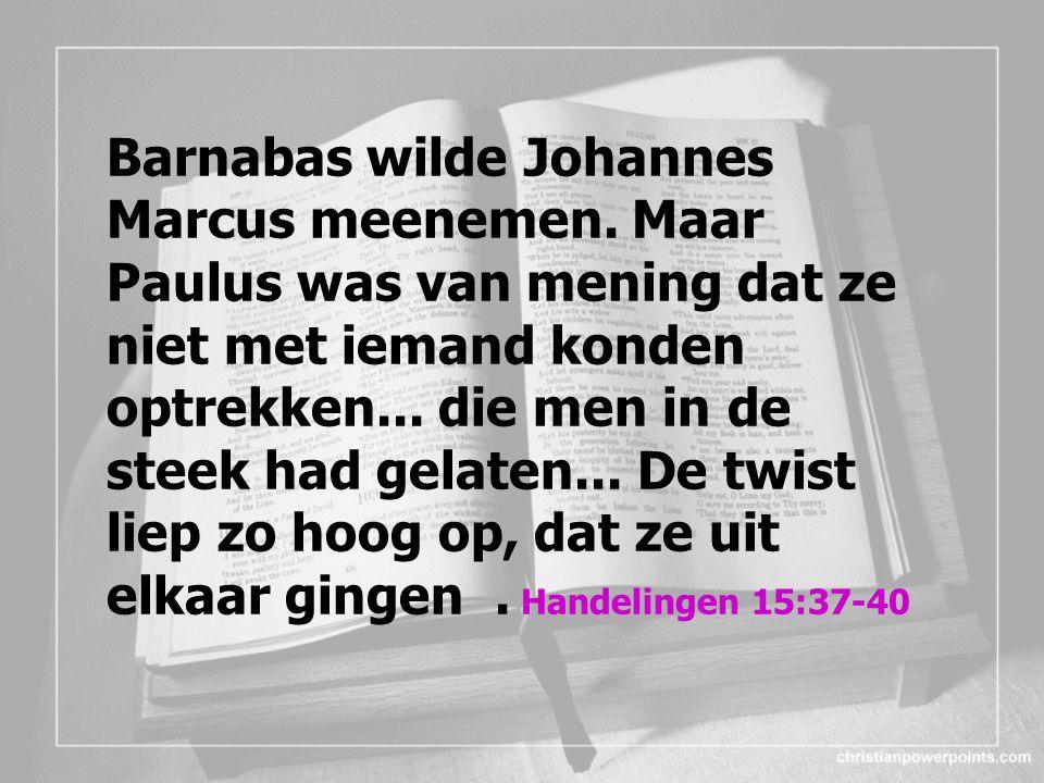 Barnabas wilde Johannes Marcus meenemen. Maar Paulus was van mening dat ze niet met iemand konden optrekken... die men in de steek had gelaten... De t