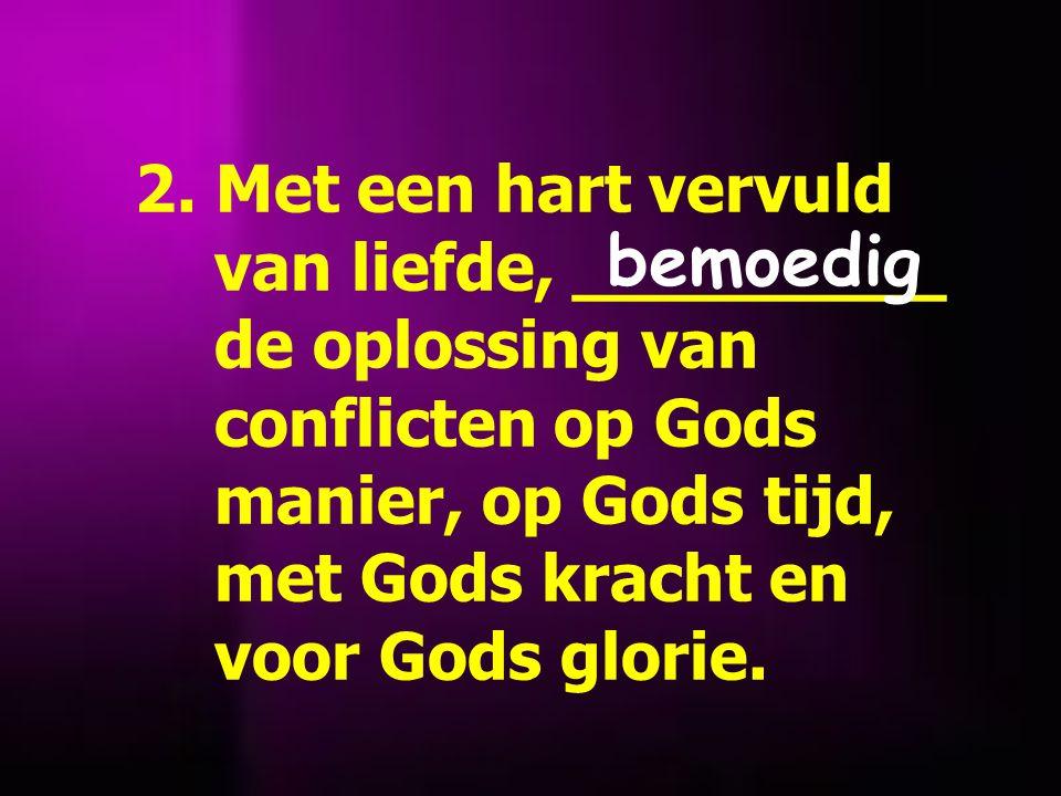 2. Met een hart vervuld van liefde, _________ de oplossing van conflicten op Gods manier, op Gods tijd, met Gods kracht en voor Gods glorie. bemoedig