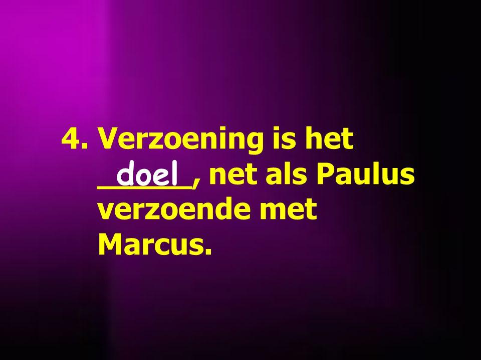 4. Verzoening is het _____, net als Paulus verzoende met Marcus. doel