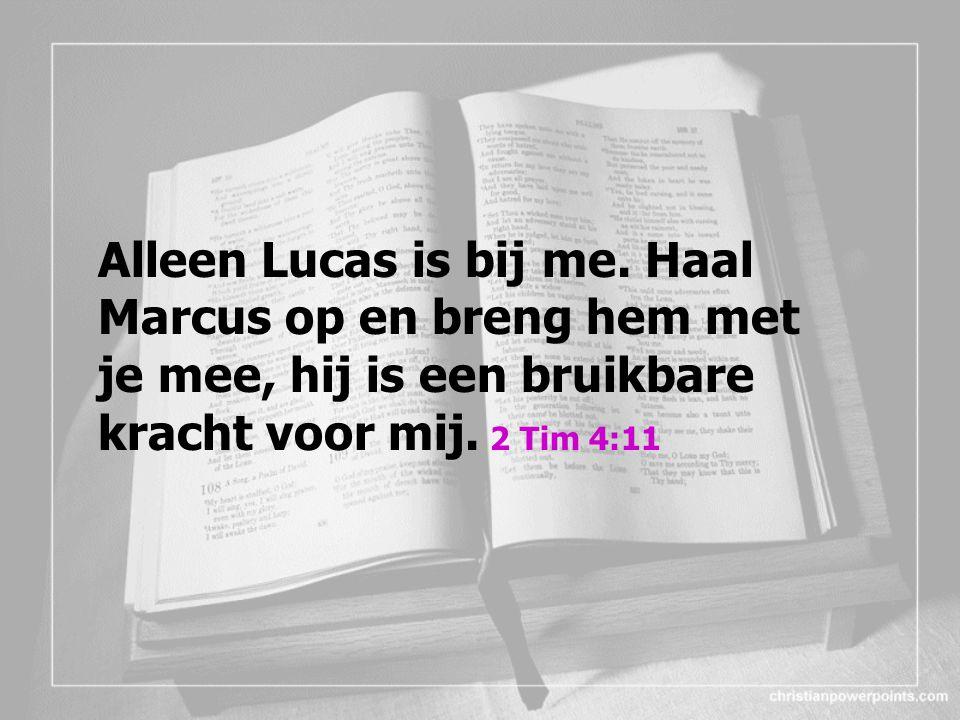 Alleen Lucas is bij me. Haal Marcus op en breng hem met je mee, hij is een bruikbare kracht voor mij. 2 Tim 4:11