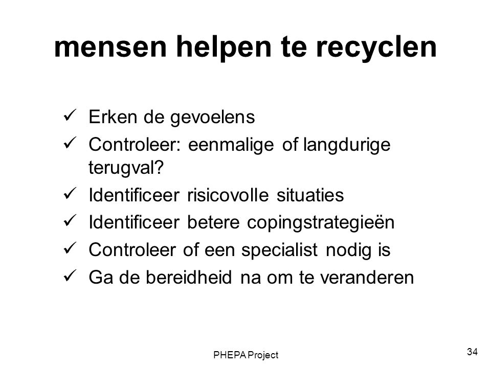 PHEPA Project 34 mensen helpen te recyclen Erken de gevoelens Controleer: eenmalige of langdurige terugval? Identificeer risicovolle situaties Identif