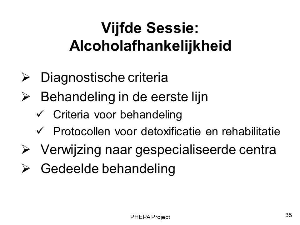 PHEPA Project 35 Vijfde Sessie: Alcoholafhankelijkheid  Diagnostische criteria  Behandeling in de eerste lijn Criteria voor behandeling Protocollen