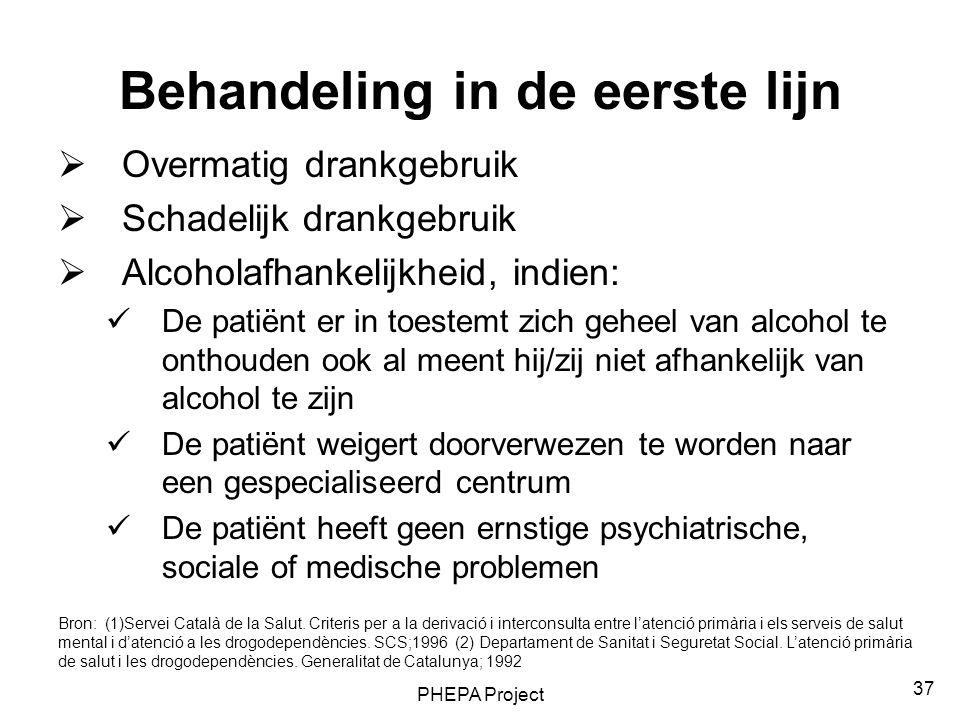 PHEPA Project 37 Behandeling in de eerste lijn  Overmatig drankgebruik  Schadelijk drankgebruik  Alcoholafhankelijkheid, indien: De patiënt er in t