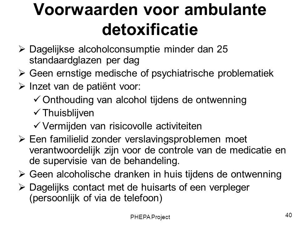 PHEPA Project 40 Voorwaarden voor ambulante detoxificatie  Dagelijkse alcoholconsumptie minder dan 25 standaardglazen per dag  Geen ernstige medisch