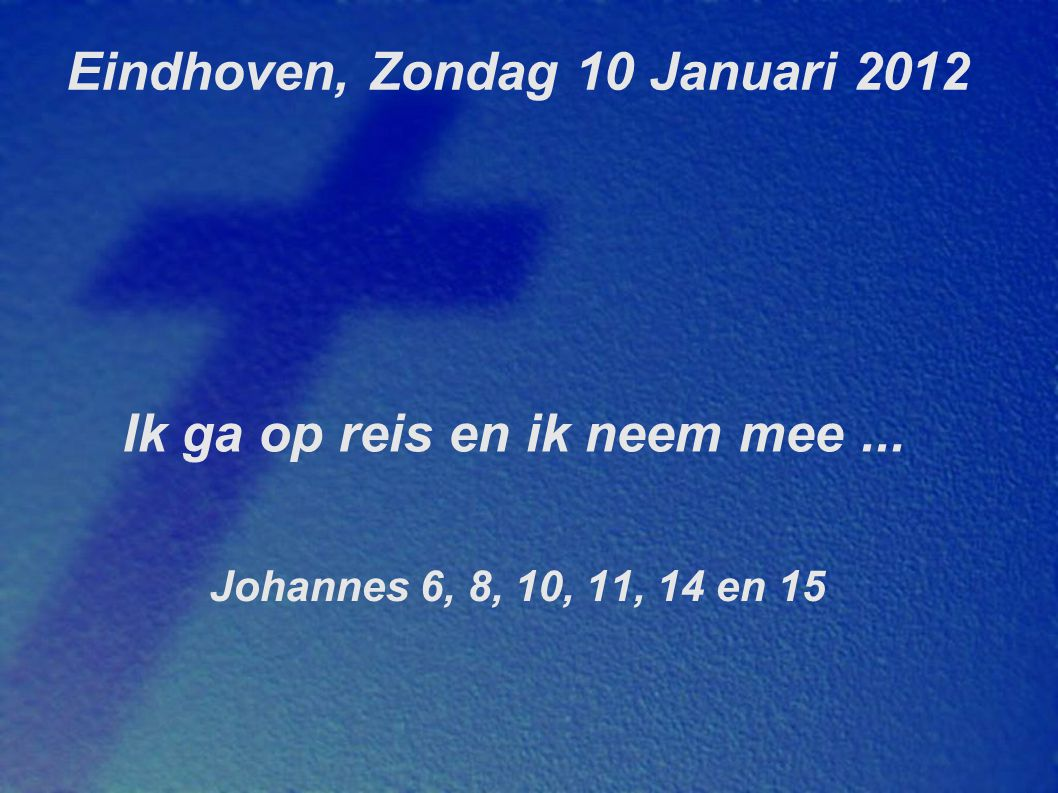 Eindhoven, Zondag 10 Januari 2012 Ik ga op reis en ik neem mee... Johannes 6, 8, 10, 11, 14 en 15