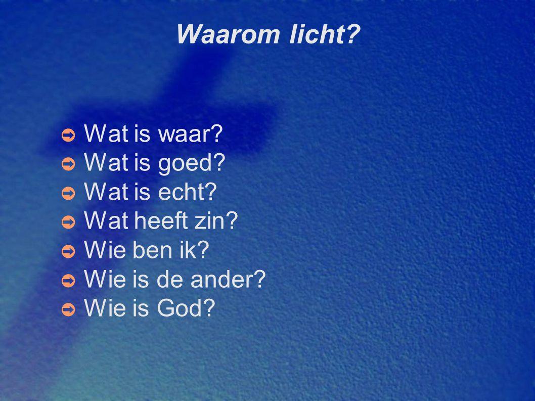 Waarom licht? ➲ Wat is waar? ➲ Wat is goed? ➲ Wat is echt? ➲ Wat heeft zin? ➲ Wie ben ik? ➲ Wie is de ander? ➲ Wie is God?