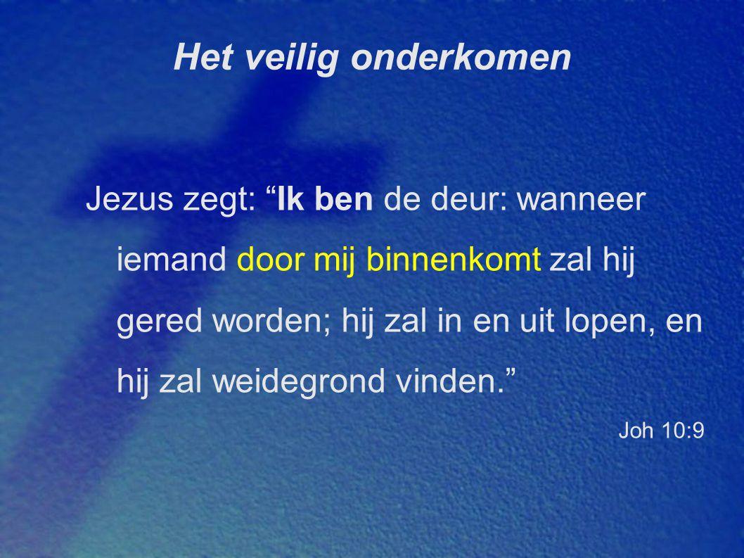 Het veilig onderkomen Jezus zegt: Ik ben de deur: wanneer iemand door mij binnenkomt zal hij gered worden; hij zal in en uit lopen, en hij zal weidegrond vinden. Joh 10:9