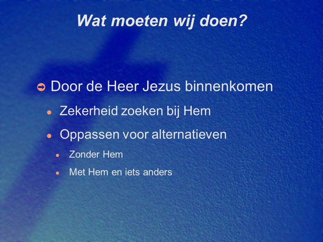 Wat moeten wij doen? ➲ Door de Heer Jezus binnenkomen ● Zekerheid zoeken bij Hem ● Oppassen voor alternatieven ● Zonder Hem ● Met Hem en iets anders