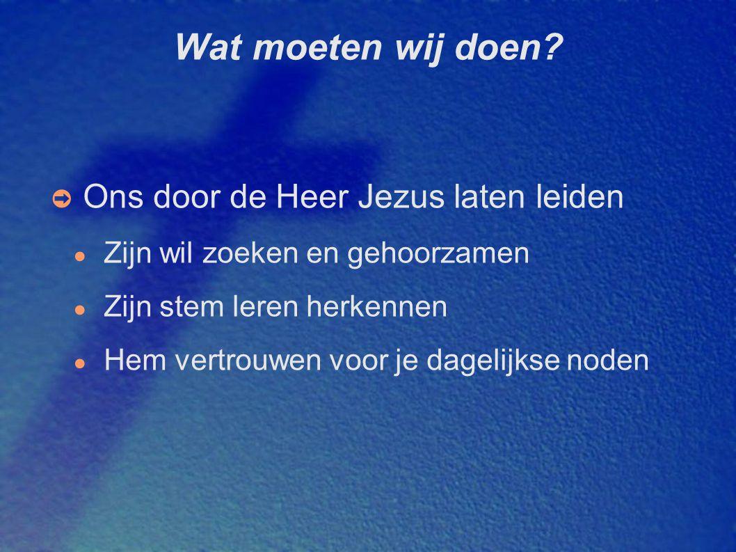 Wat moeten wij doen? ➲ Ons door de Heer Jezus laten leiden ● Zijn wil zoeken en gehoorzamen ● Zijn stem leren herkennen ● Hem vertrouwen voor je dagel