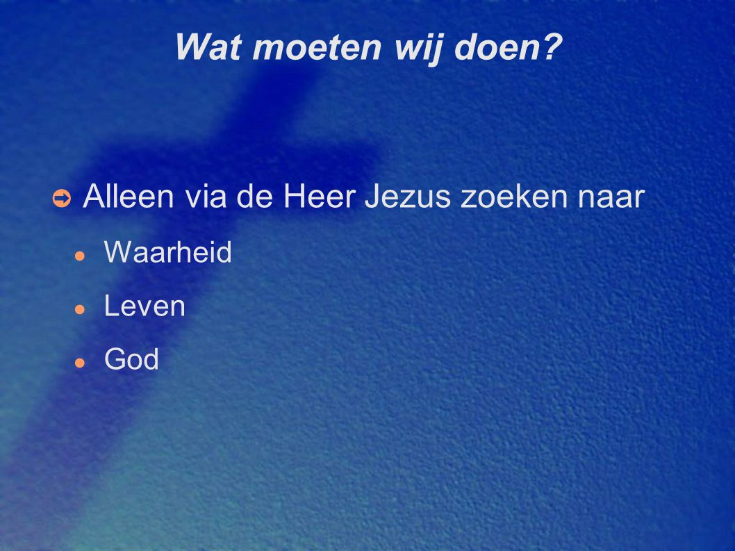 Wat moeten wij doen? ➲ Alleen via de Heer Jezus zoeken naar ● Waarheid ● Leven ● God