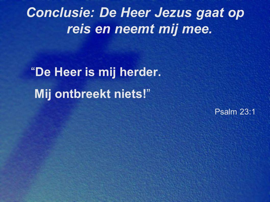 """Conclusie: De Heer Jezus gaat op reis en neemt mij mee. """"De Heer is mij herder. Mij ontbreekt niets!"""" Psalm 23:1"""